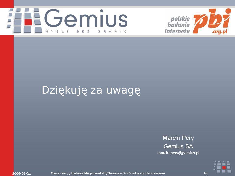 2006-02-21 Marcin Pery / Badanie Megapanel PBI/Gemius w 2005 roku - podsumowanie16 Dziękuję za uwagę Marcin Pery Gemius SA marcin.pery@gemius.pl