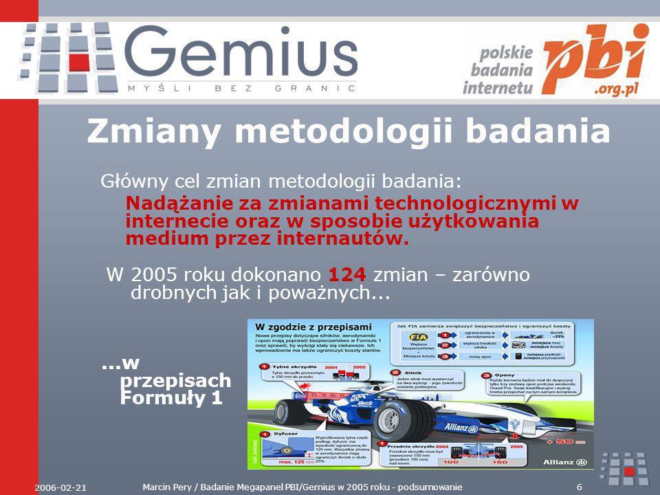 2006-02-21 Marcin Pery / Badanie Megapanel PBI/Gemius w 2005 roku - podsumowanie6 Zmiany metodologii badania Główny cel zmian metodologii badania: Nadążanie za zmianami technologicznymi w internecie oraz w sposobie użytkowania medium przez internautów.