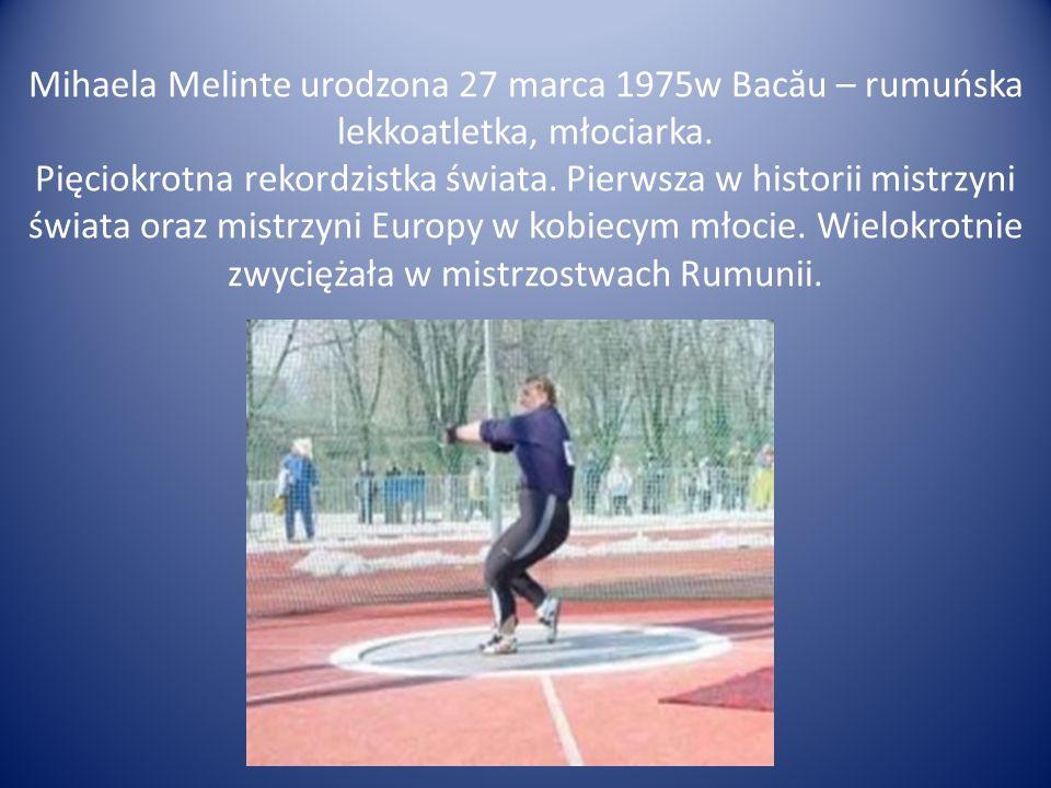 Mihaela Melinte urodzona 27 marca 1975w Bac ă u – rumuńska lekkoatletka, młociarka. Pięciokrotna rekordzistka świata. Pierwsza w historii mistrzyni św