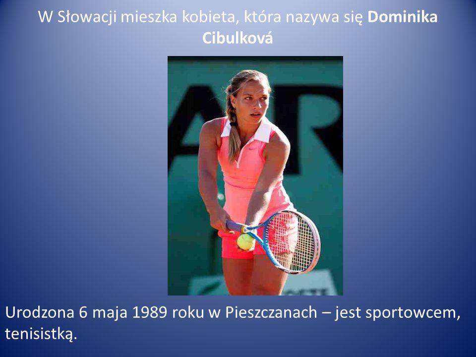 W Słowacji mieszka kobieta, która nazywa się Dominika Cibulková Urodzona 6 maja 1989 roku w Pieszczanach – jest sportowcem, tenisistką.