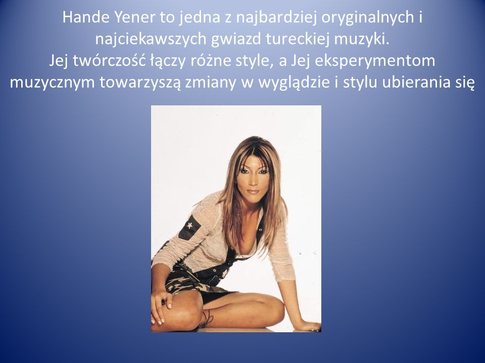Hande Yener to jedna z najbardziej oryginalnych i najciekawszych gwiazd tureckiej muzyki. Jej twórczość łączy różne style, a Jej eksperymentom muzyczn