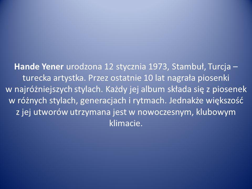 Hande Yener urodzona 12 stycznia 1973, Stambuł, Turcja – turecka artystka. Przez ostatnie 10 lat nagrała piosenki w najróżniejszych stylach. Każdy jej