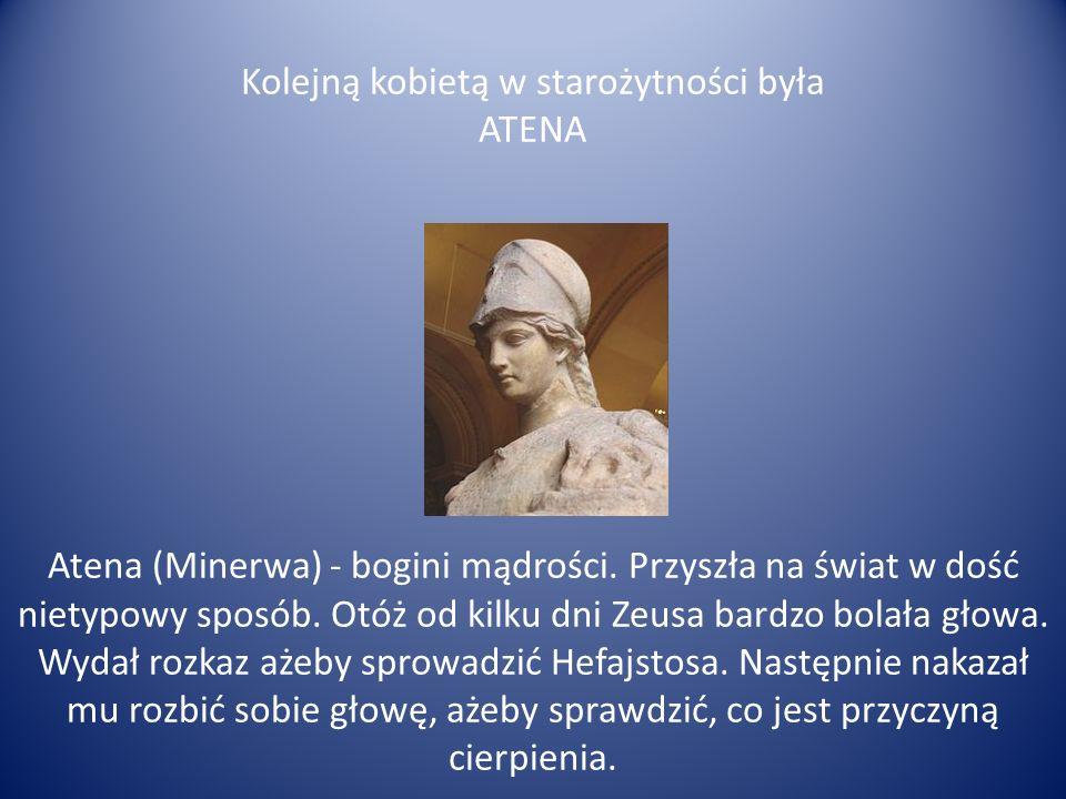 Kolejną kobietą w starożytności była ATENA Atena (Minerwa) - bogini mądrości. Przyszła na świat w dość nietypowy sposób. Otóż od kilku dni Zeusa bardz