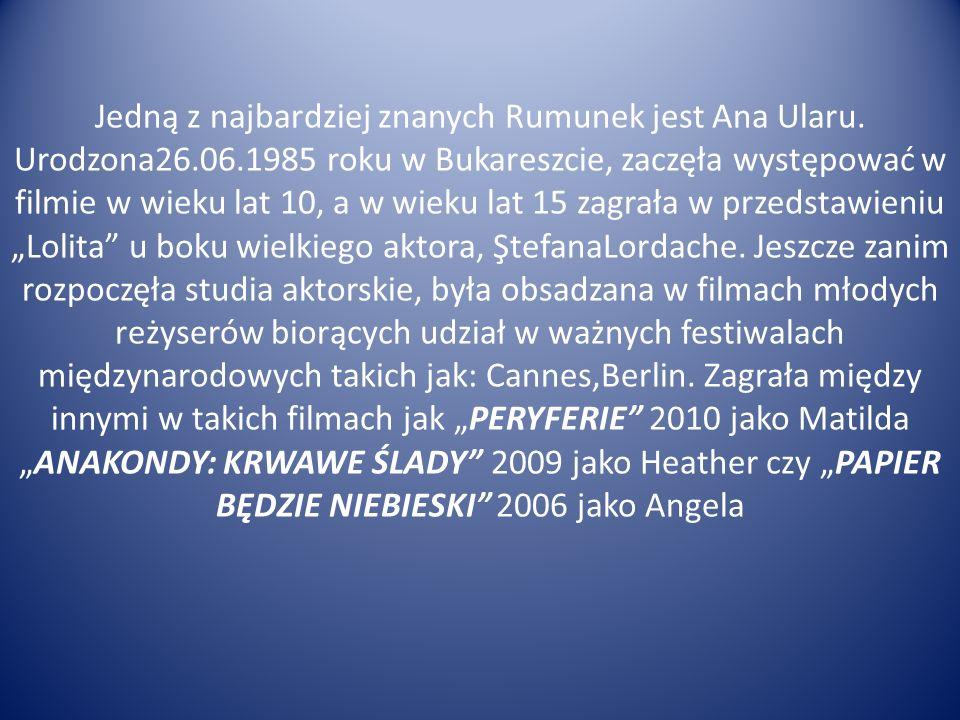 Jedną z najbardziej znanych Rumunek jest Ana Ularu. Urodzona26.06.1985 roku w Bukareszcie, zaczęła występować w filmie w wieku lat 10, a w wieku lat 1