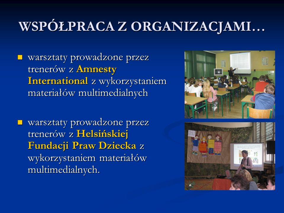WSPÓŁPRACA Z ORGANIZACJAMI… warsztaty prowadzone przez trenerów z Amnesty International z wykorzystaniem materiałów multimedialnych warsztaty prowadzone przez trenerów z Amnesty International z wykorzystaniem materiałów multimedialnych warsztaty prowadzone przez trenerów z Helsińskiej Fundacji Praw Dziecka z wykorzystaniem materiałów multimedialnych.