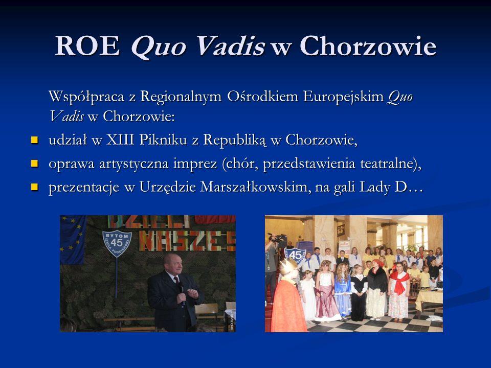 ROE Quo Vadis w Chorzowie Współpraca z Regionalnym Ośrodkiem Europejskim Quo Vadis w Chorzowie: udział w XIII Pikniku z Republiką w Chorzowie, udział w XIII Pikniku z Republiką w Chorzowie, oprawa artystyczna imprez (chór, przedstawienia teatralne), oprawa artystyczna imprez (chór, przedstawienia teatralne), prezentacje w Urzędzie Marszałkowskim, na gali Lady D… prezentacje w Urzędzie Marszałkowskim, na gali Lady D…