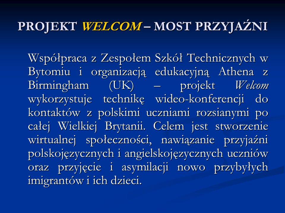 PROJEKT WELCOM – MOST PRZYJAŹNI Współpraca z Zespołem Szkół Technicznych w Bytomiu i organizacją edukacyjną Athena z Birmingham (UK) – projekt Welcom wykorzystuje technikę wideo-konferencji do kontaktów z polskimi uczniami rozsianymi po całej Wielkiej Brytanii.