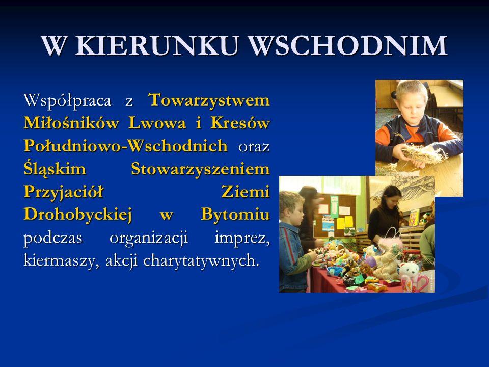 W KIERUNKU WSCHODNIM Współpraca z Towarzystwem Miłośników Lwowa i Kresów Południowo-Wschodnich oraz Śląskim Stowarzyszeniem Przyjaciół Ziemi Drohobyckiej w Bytomiu podczas organizacji imprez, kiermaszy, akcji charytatywnych.