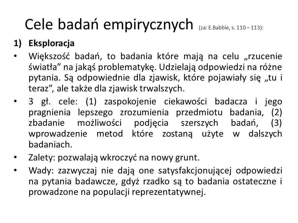 Cele badań empirycznych (za: E.Babbie, s. 110 – 113): 1)Eksploracja Większość badań, to badania które mają na celu rzucenie światła na jakąś problemat