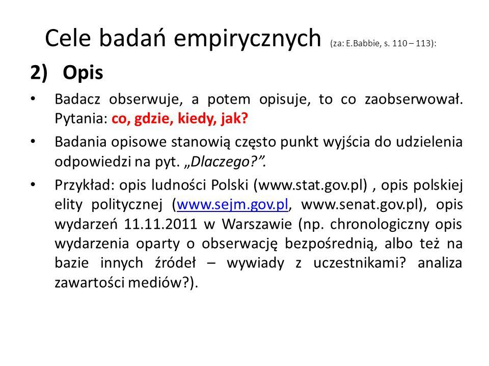 Cele badań empirycznych (za: E.Babbie, s. 110 – 113): 2) Opis Badacz obserwuje, a potem opisuje, to co zaobserwował. Pytania: co, gdzie, kiedy, jak? B