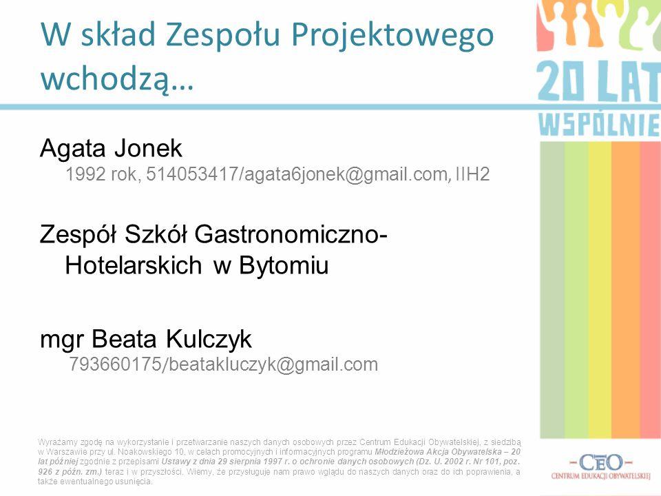 Agata Jonek 1992 rok, 514053417/agata6jonek@gmail.com, IIH2 Zespół Szkół Gastronomiczno- Hotelarskich w Bytomiu mgr Beata Kulczyk 793660175 / beatakluczyk@gmail.com W skład Zespołu Projektowego wchodzą… Wyrażamy zgodę na wykorzystanie i przetwarzanie naszych danych osobowych przez Centrum Edukacji Obywatelskiej, z siedzibą w Warszawie przy ul.
