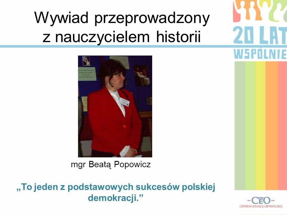 Wywiad przeprowadzony z nauczycielem historii mgr Beatą Popowicz To jeden z podstawowych sukcesów polskiej demokracji.