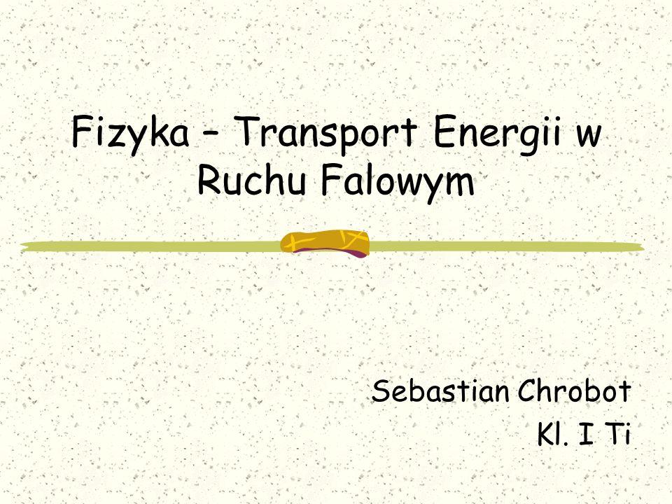Fizyka – Transport Energii w Ruchu Falowym Sebastian Chrobot Kl. I Ti