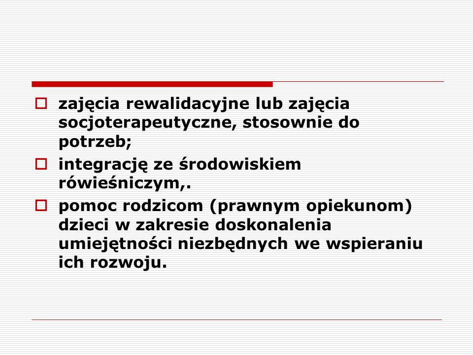 zajęcia rewalidacyjne lub zajęcia socjoterapeutyczne, stosownie do potrzeb; integrację ze środowiskiem rówieśniczym,. pomoc rodzicom (prawnym opiekuno