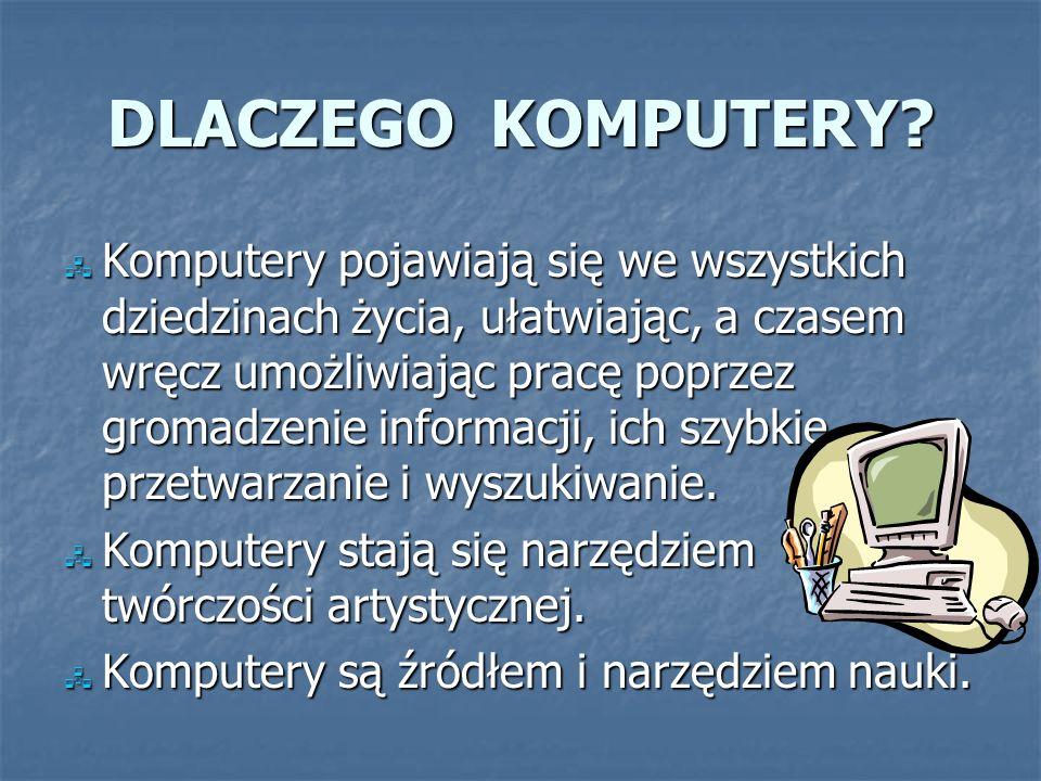 DLACZEGO KOMPUTERY? Komputery pojawiają się we wszystkich dziedzinach życia, ułatwiając, a czasem wręcz umożliwiając pracę poprzez gromadzenie informa