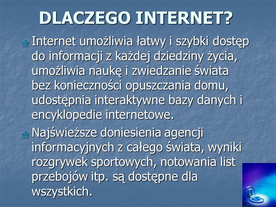 DLACZEGO INTERNET? Internet umożliwia łatwy i szybki dostęp do informacji z każdej dziedziny życia, umożliwia naukę i zwiedzanie świata bez koniecznoś
