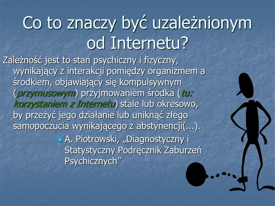 Co to znaczy być uzależnionym od Internetu? Zależność jest to stan psychiczny i fizyczny, wynikający z interakcji pomiędzy organizmem a środkiem, obja