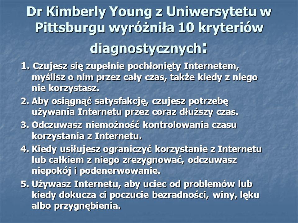 Dr Kimberly Young z Uniwersytetu w Pittsburgu wyróżniła 10 kryteriów diagnostycznych : 1. Czujesz się zupełnie pochłonięty Internetem, myślisz o nim p