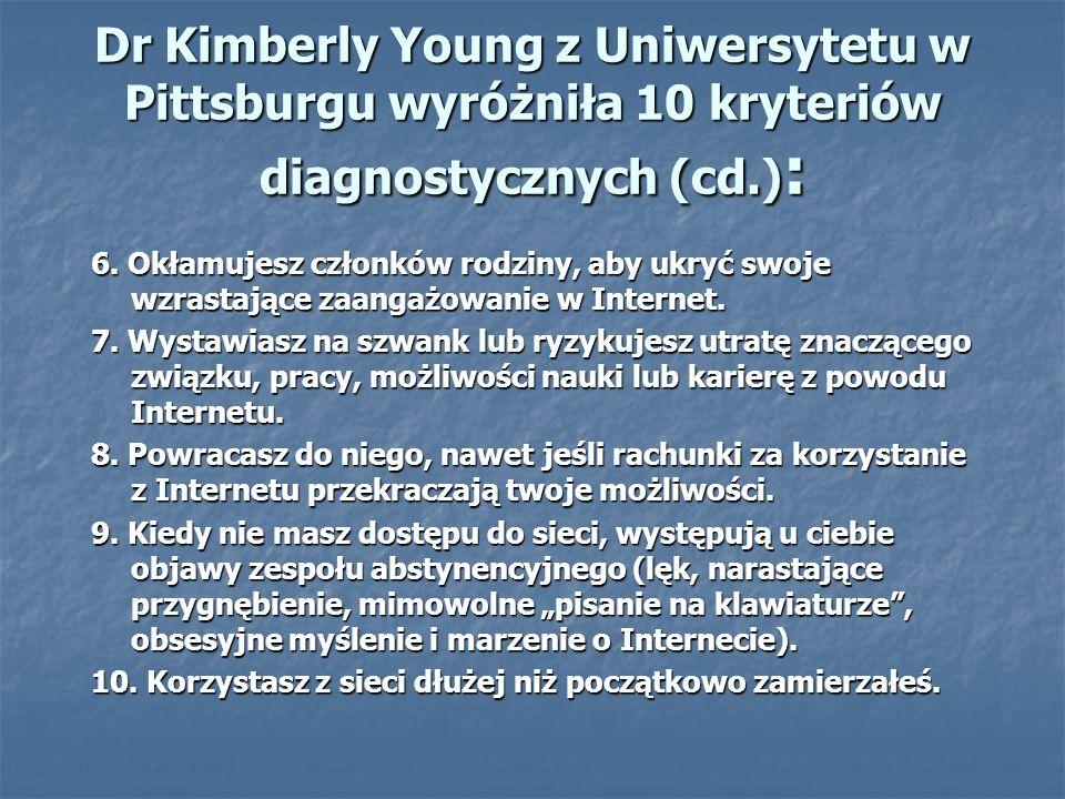 Dr Kimberly Young z Uniwersytetu w Pittsburgu wyróżniła 10 kryteriów diagnostycznych (cd.) : 6. Okłamujesz członków rodziny, aby ukryć swoje wzrastają