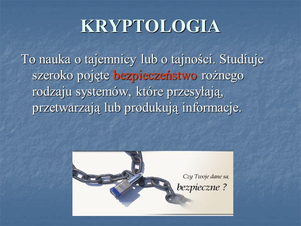 KRYPTOLOGIA To nauka o tajemnicy lub o tajności. Studiuje szeroko pojęte bezpieczeństwo rożnego rodzaju systemów, które przesyłają, przetwarzają lub p