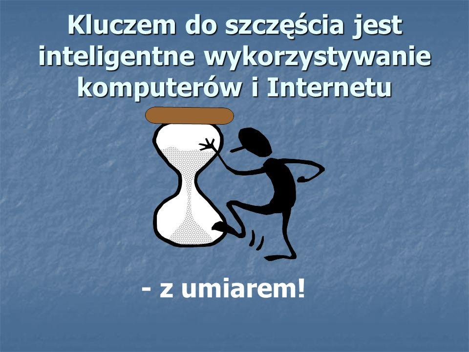 Kluczem do szczęścia jest inteligentne wykorzystywanie komputerów i Internetu - z umiarem!