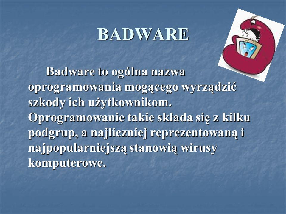 BADWARE Badware to ogólna nazwa oprogramowania mogącego wyrządzić szkody ich użytkownikom. Oprogramowanie takie składa się z kilku podgrup, a najliczn