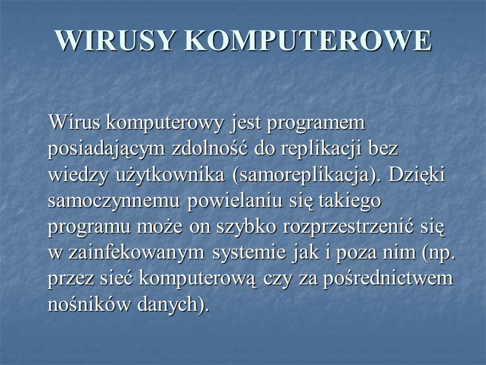 WIRUSY KOMPUTEROWE Wirus komputerowy jest programem posiadającym zdolność do replikacji bez wiedzy użytkownika (samoreplikacja). Dzięki samoczynnemu p
