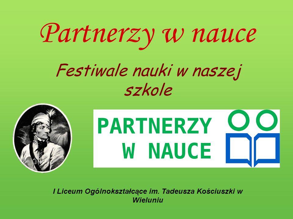 Partnerzy w nauce Festiwale nauki w naszej szkole I Liceum Ogólnokształcące im. Tadeusza Kościuszki w Wieluniu