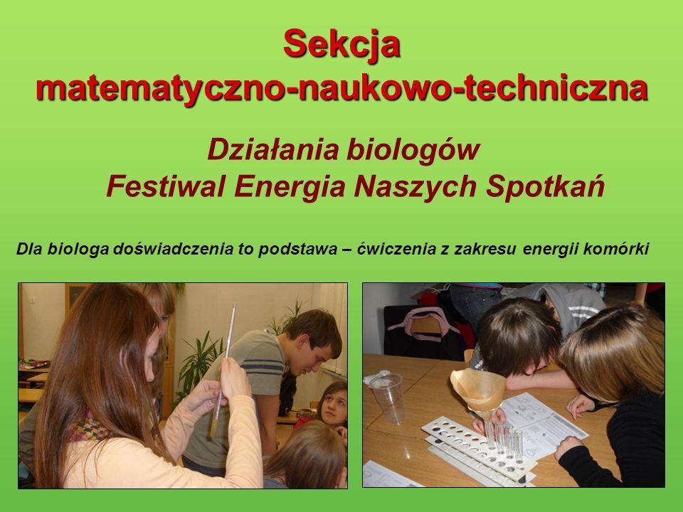 Sekcja matematyczno-naukowo-techniczna Działania biologów Festiwal Energia Naszych Spotkań Dla biologa doświadczenia to podstawa – ćwiczenia z zakresu