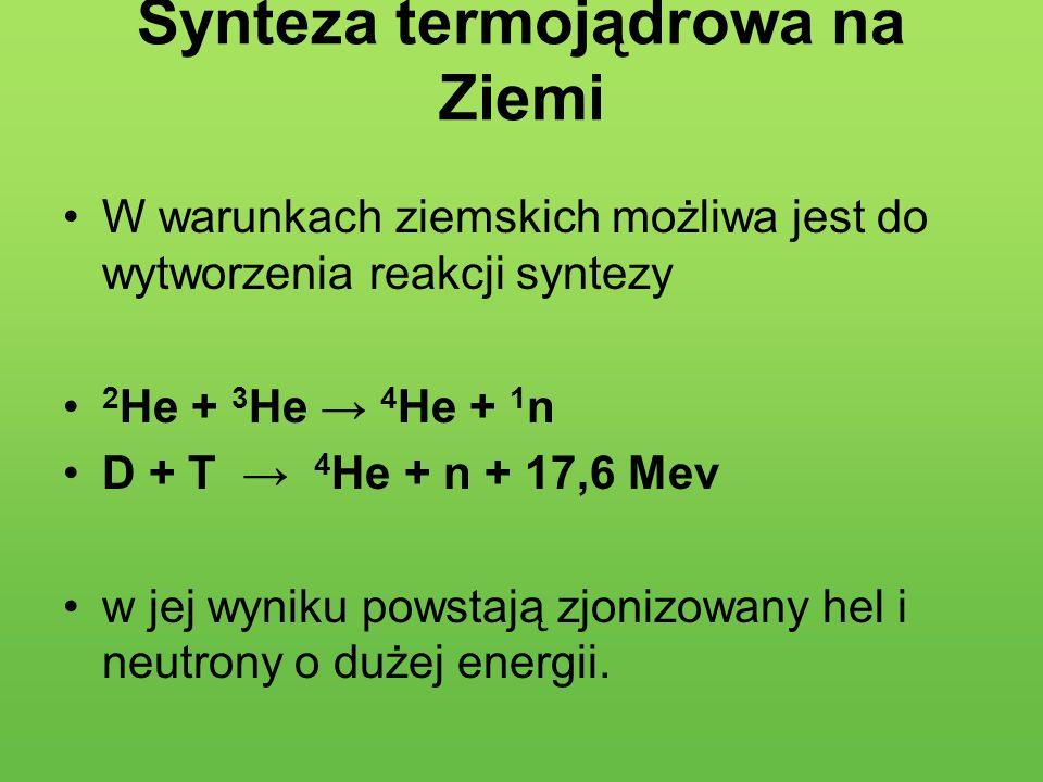 Synteza termojądrowa na Ziemi W warunkach ziemskich możliwa jest do wytworzenia reakcji syntezy 2 He + 3 He 4 He + 1 n D + T 4 He + n + 17,6 Mev w jej