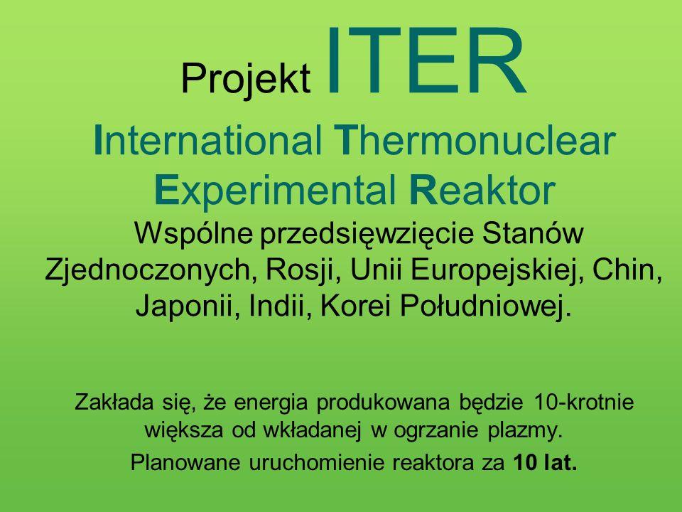 Projekt ITER International Thermonuclear Experimental Reaktor Wspólne przedsięwzięcie Stanów Zjednoczonych, Rosji, Unii Europejskiej, Chin, Japonii, I