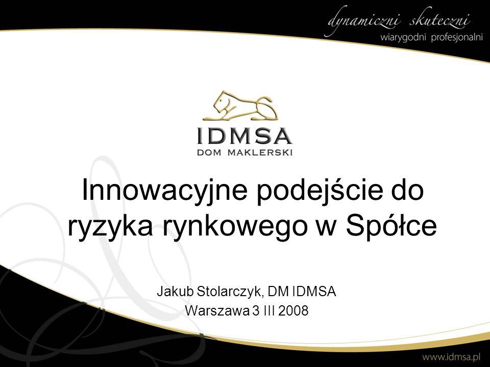Innowacyjne podejście do ryzyka rynkowego w Spółce Jakub Stolarczyk, DM IDMSA Warszawa 3 III 2008
