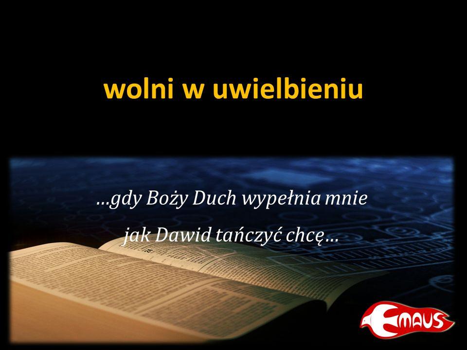 wolni w uwielbieniu …gdy Boży Duch wypełnia mnie jak Dawid tańczyć chcę…