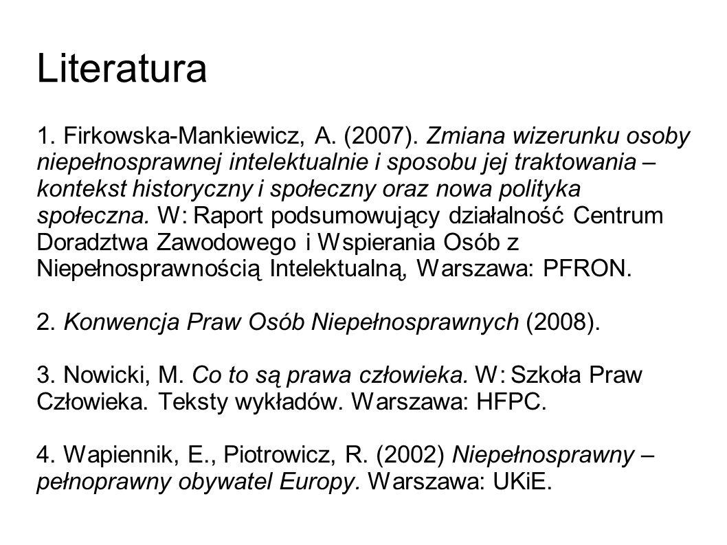 Literatura 1. Firkowska-Mankiewicz, A. (2007). Zmiana wizerunku osoby niepełnosprawnej intelektualnie i sposobu jej traktowania – kontekst historyczny
