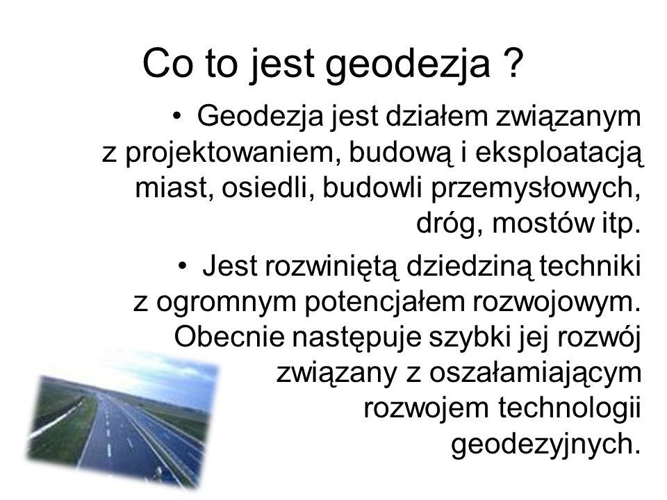 Geodezja jest działem związanym z projektowaniem, budową i eksploatacją miast, osiedli, budowli przemysłowych, dróg, mostów itp. Jest rozwiniętą dzied