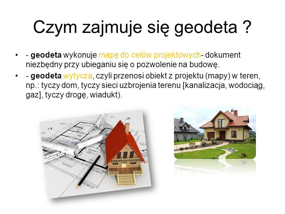 - geodeta wykonuje mapę do celów projektowych- dokument niezbędny przy ubieganiu się o pozwolenie na budowę. - geodeta wytycza, czyli przenosi obiekt
