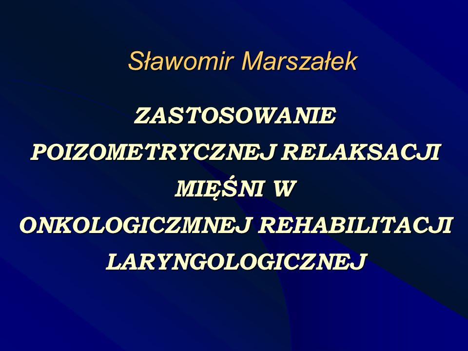 Sławomir Marszałek ZASTOSOWANIE POIZOMETRYCZNEJ RELAKSACJI MIĘŚNI W ONKOLOGICZMNEJ REHABILITACJI LARYNGOLOGICZNEJ