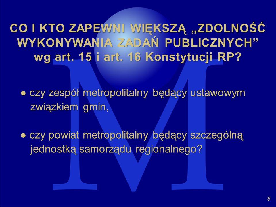CO I KTO ZAPEWNI WIĘKSZĄ ZDOLNOŚĆ WYKONYWANIA ZADAŃ PUBLICZNYCH wg art. 15 i art. 16 Konstytucji RP? czy zespół metropolitalny będący ustawowym związk