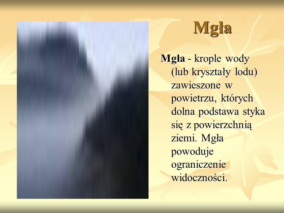 Mgła Mgła - krople wody (lub kryształy lodu) zawieszone w powietrzu, których dolna podstawa styka się z powierzchnią ziemi. Mgła powoduje ograniczenie