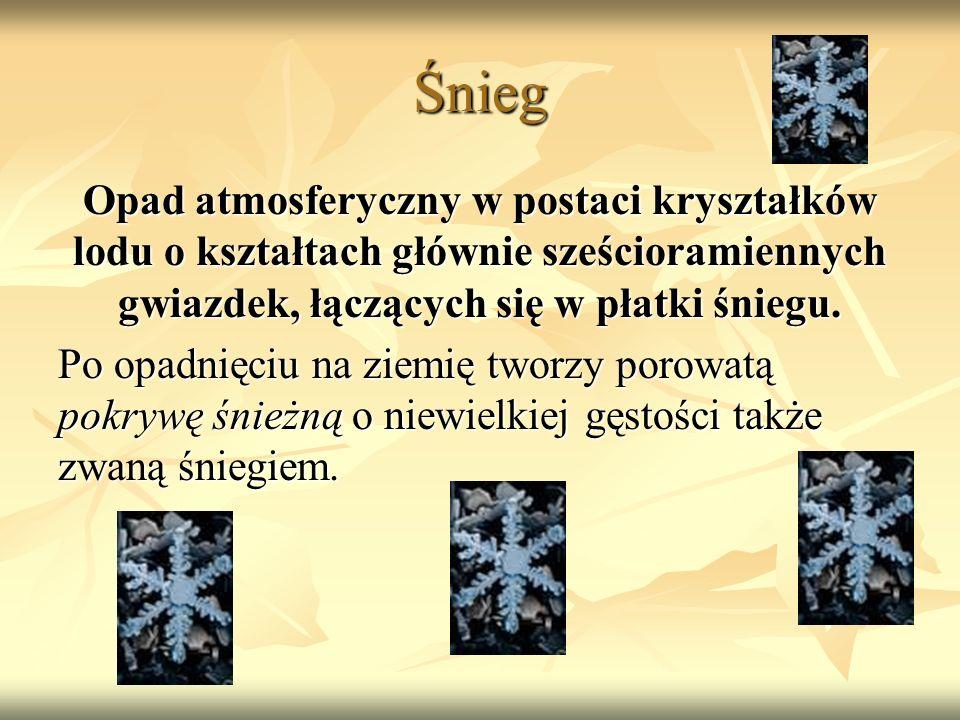 Śnieg Opad atmosferyczny w postaci kryształków lodu o kształtach głównie sześcioramiennych gwiazdek, łączących się w płatki śniegu. Po opadnięciu na z