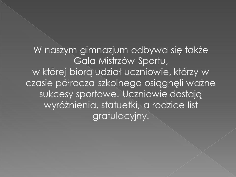W naszym gimnazjum odbywa się także Gala Mistrzów Sportu, w której biorą udział uczniowie, którzy w czasie półrocza szkolnego osiągnęli ważne sukcesy sportowe.