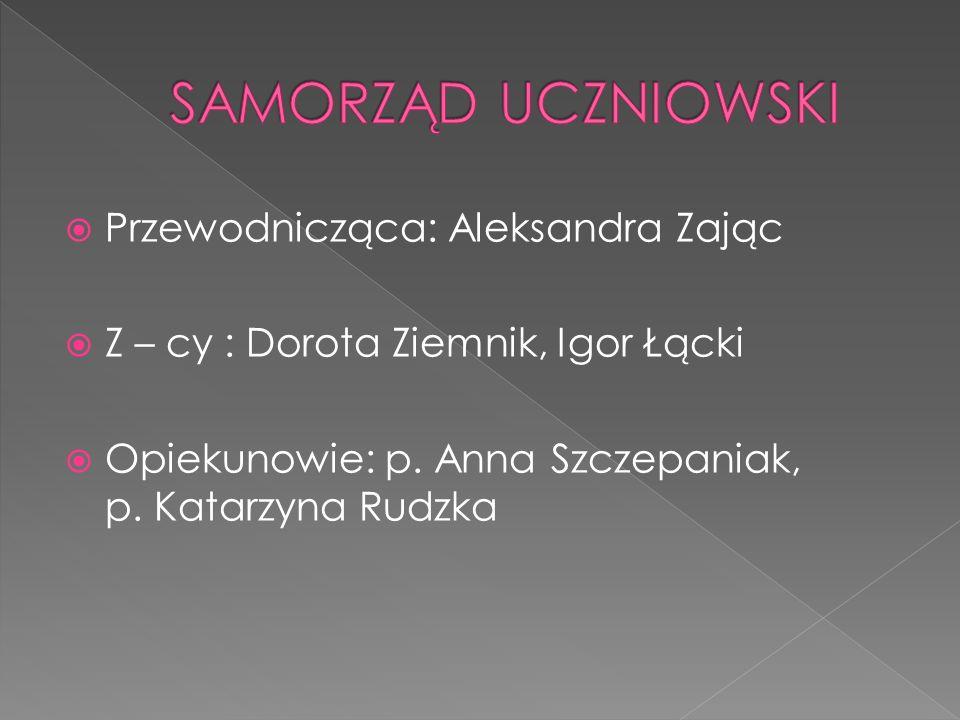 Przewodnicząca: Aleksandra Zając Z – cy : Dorota Ziemnik, Igor Łącki Opiekunowie: p. Anna Szczepaniak, p. Katarzyna Rudzka