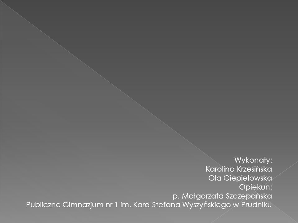 Wykonały: Karolina Krzesińska Ola Ciepielowska Opiekun: p. Małgorzata Szczepańska Publiczne Gimnazjum nr 1 im. Kard Stefana Wyszyńskiego w Prudniku