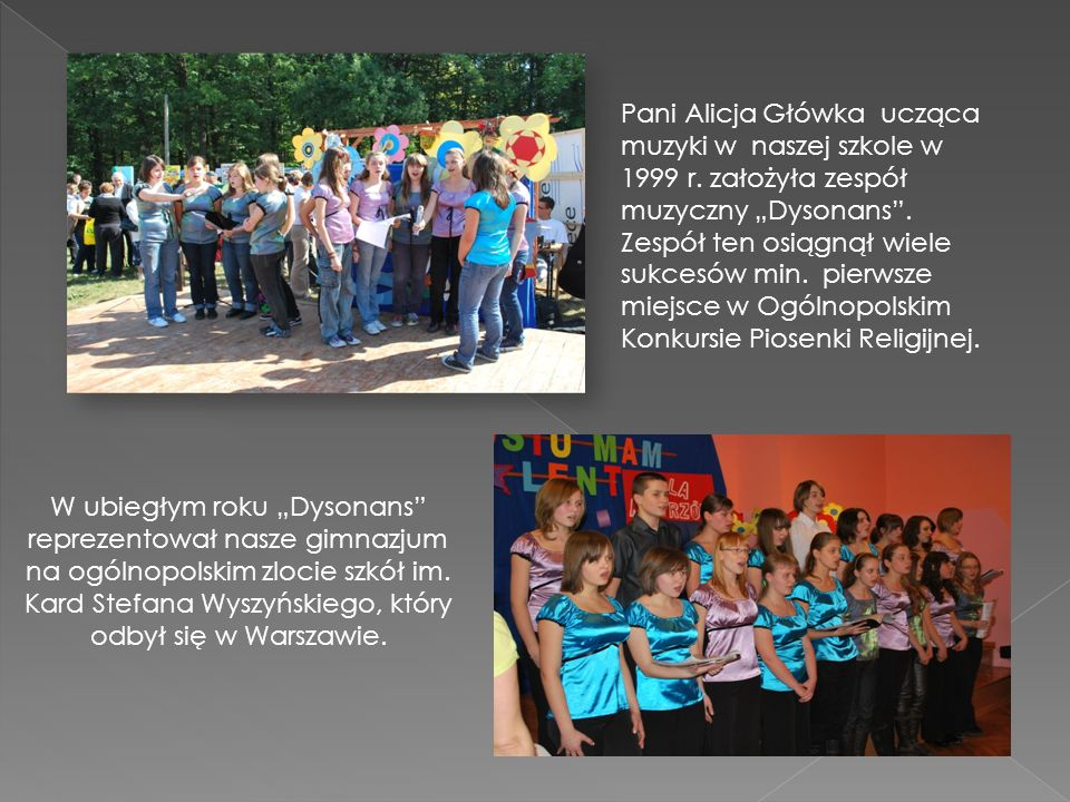 Pani Alicja Główka ucząca muzyki w naszej szkole w 1999 r. założyła zespół muzyczny Dysonans. Zespół ten osiągnął wiele sukcesów min. pierwsze miejsce