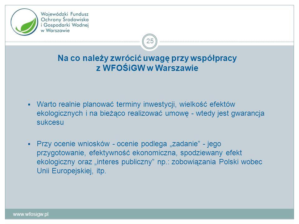 Na co należy zwrócić uwagę przy współpracy z WFOŚiGW w Warszawie Warto realnie planować terminy inwestycji, wielkość efektów ekologicznych i na bieżąco realizować umowę - wtedy jest gwarancja sukcesu Przy ocenie wniosków - ocenie podlega zadanie - jego przygotowanie, efektywność ekonomiczna, spodziewany efekt ekologiczny oraz interes publiczny np.: zobowiązania Polski wobec Unii Europejskiej, itp.
