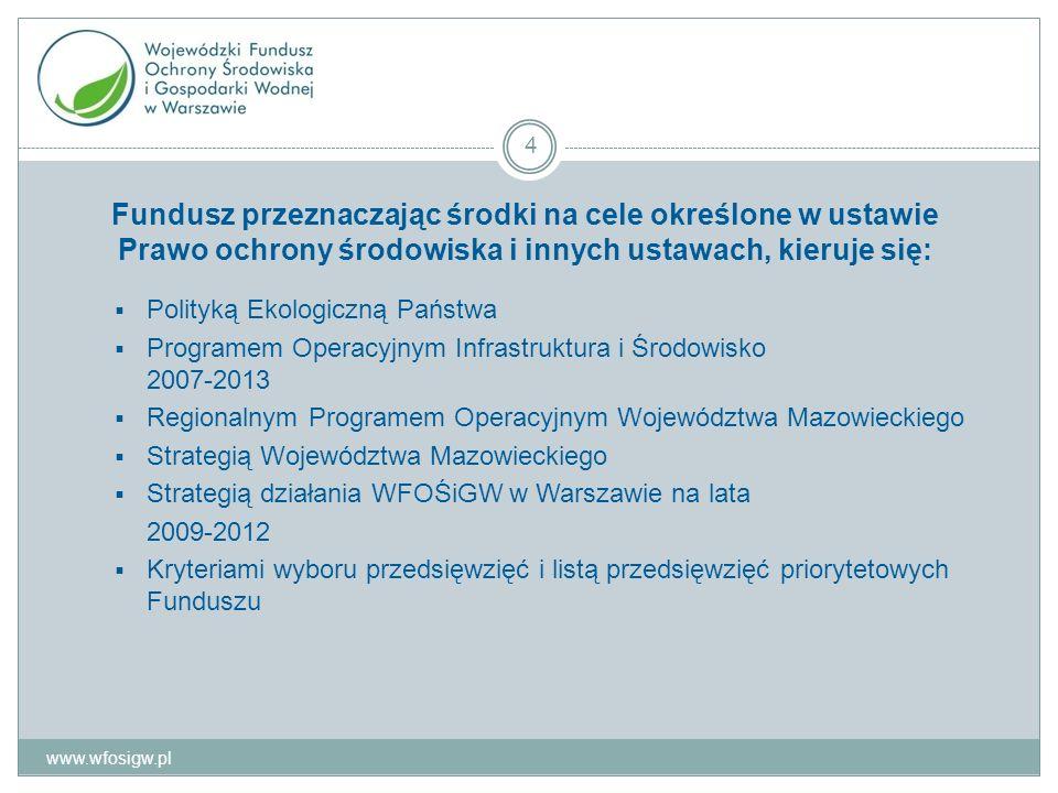 Fundusz przeznaczając środki na cele określone w ustawie Prawo ochrony środowiska i innych ustawach, kieruje się: Polityką Ekologiczną Państwa Programem Operacyjnym Infrastruktura i Środowisko 2007-2013 Regionalnym Programem Operacyjnym Województwa Mazowieckiego Strategią Województwa Mazowieckiego Strategią działania WFOŚiGW w Warszawie na lata 2009-2012 Kryteriami wyboru przedsięwzięć i listą przedsięwzięć priorytetowych Funduszu www.wfosigw.pl 4