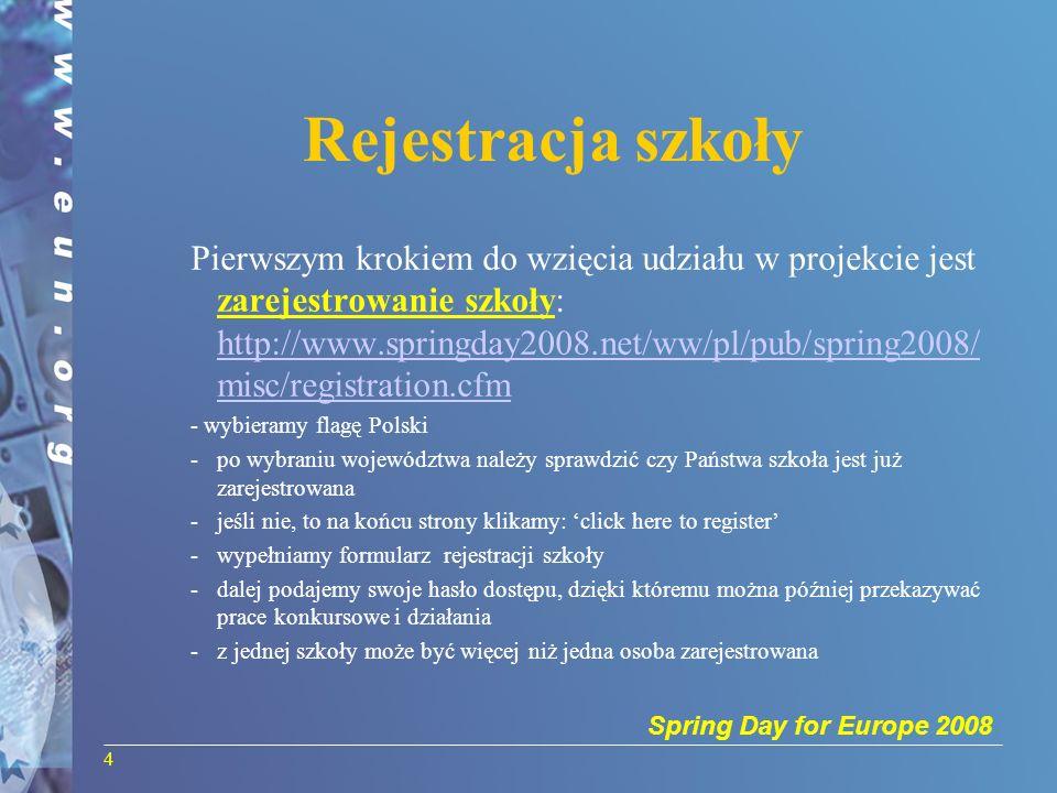 Spring Day for Europe 2008 4 Rejestracja szkoły Pierwszym krokiem do wzięcia udziału w projekcie jest zarejestrowanie szkoły: http://www.springday2008