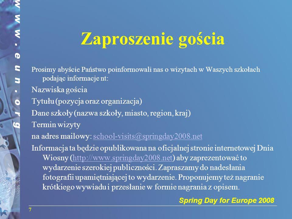 Spring Day for Europe 2008 Zaproszenie gościa Prosimy abyście Państwo poinformowali nas o wizytach w Waszych szkołach podając informacje nt: Nazwiska