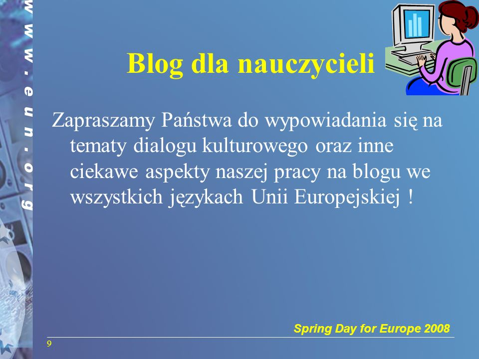 Spring Day for Europe 2008 Blog dla nauczycieli Zapraszamy Państwa do wypowiadania się na tematy dialogu kulturowego oraz inne ciekawe aspekty naszej