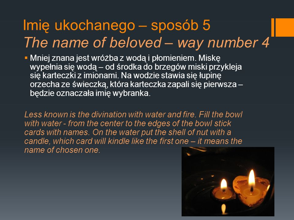 Imię ukochanego – sposób 5 The name of beloved – way number 4 Mniej znana jest wróżba z wodą i płomieniem. Miskę wypełnia się wodą – od środka do brze